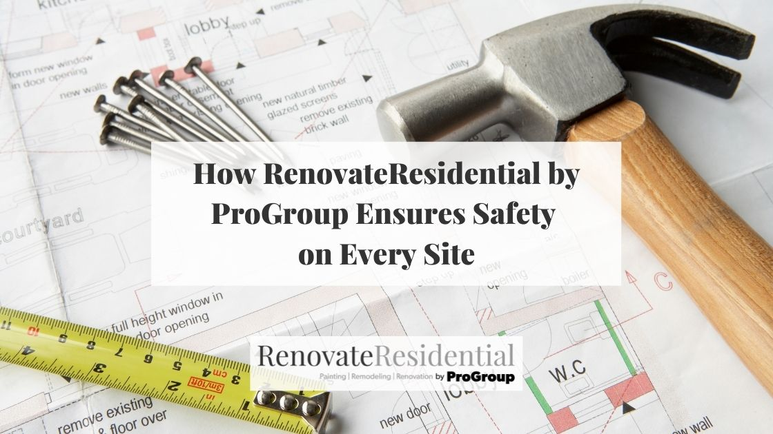 How RenovateResidential by ProGroup Ensures Safety on Every Site